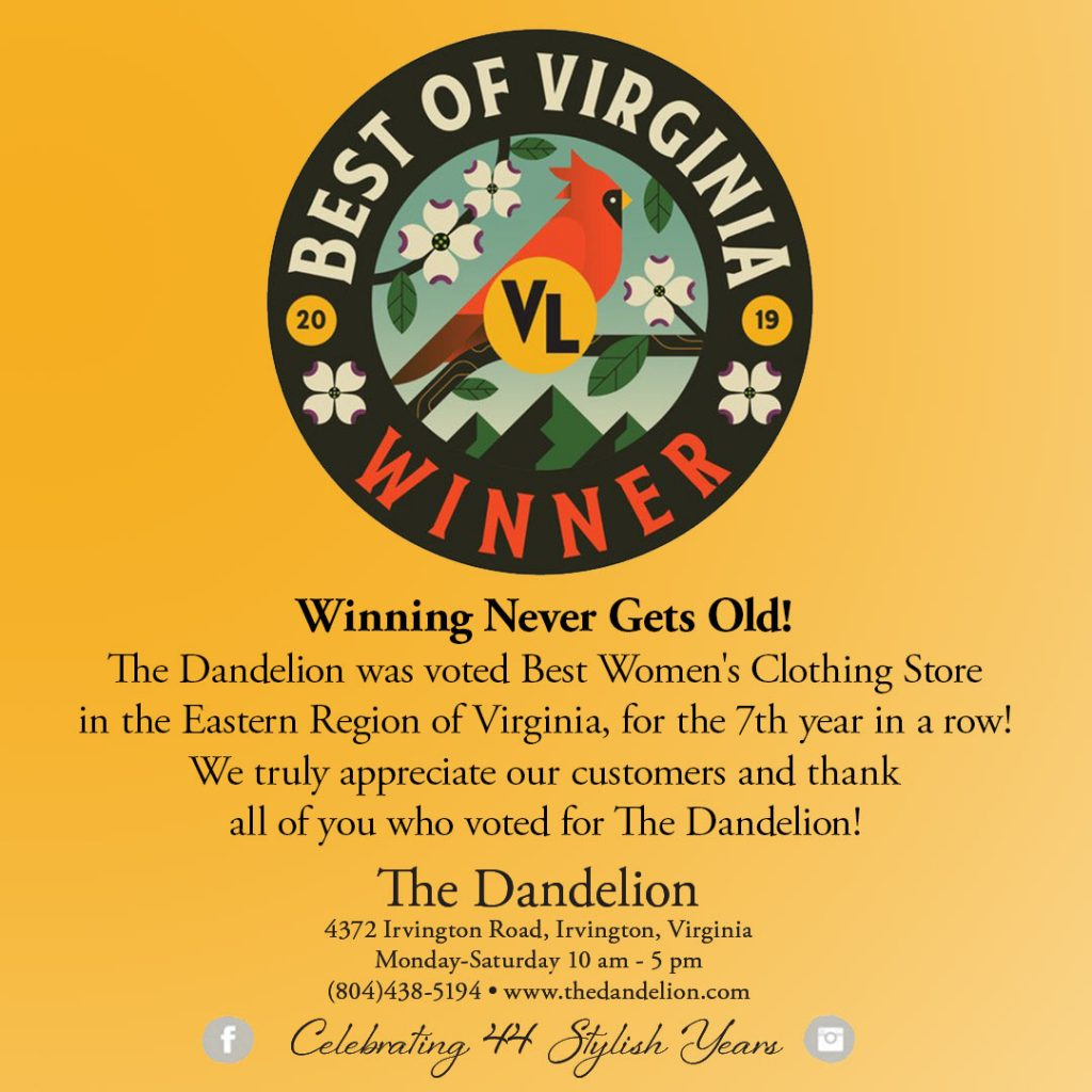 The Dandelion was voted Best Women's Clothing Store in the Eastern Region of Virginia for the 7th year in a row! Thank you for voting!